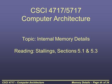 Memory Details – Page 1 of 34CSCI 4717 – Computer Architecture CSCI 4717/5717 Computer Architecture Topic: Internal Memory Details Reading: Stallings,