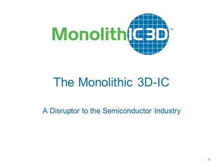 MonolithIC 3D  Inc. Patents Pending 1 The Monolithic 3D-IC A Disruptor to the Semiconductor Industry.