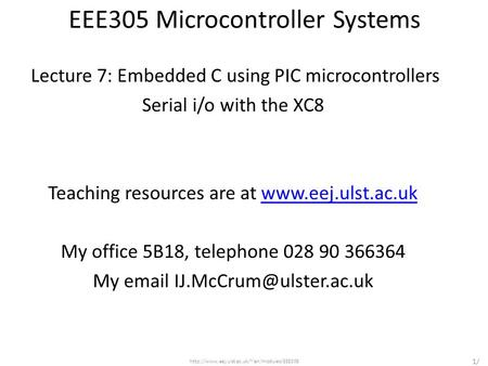 EEE305 Microcontroller Systems Lecture 7: Embedded C using PIC microcontrollers Serial i/o with the XC8 Teaching resources are at www.eej.ulst.ac.ukwww.eej.ulst.ac.uk.
