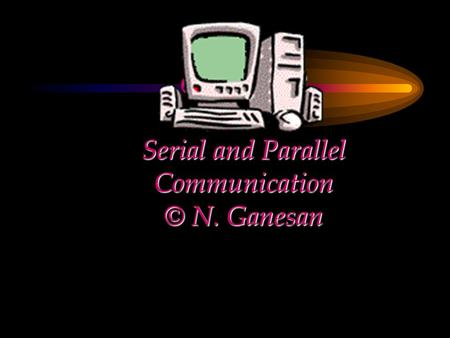 CHAPTER Serial and Parallel Communication © N. Ganesan.
