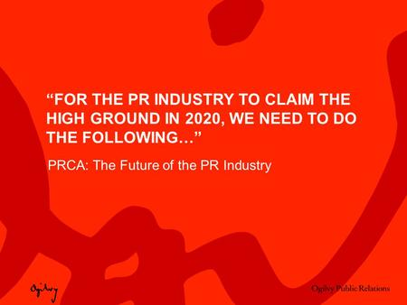 """FOR THE PR INDUSTRY TO CLAIM THE HIGH GROUND IN 2020, WE NEED TO DO THE FOLLOWING…"" PRCA: The Future of the PR Industry."