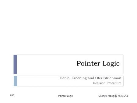 1/25 Pointer Logic Changki PSWLAB Pointer Logic Daniel Kroening and Ofer Strichman Decision Procedure.