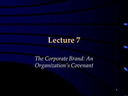 1 Lecture 7 The Corporate Brand: An Organization's Covenant.