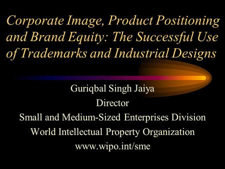 Corporate Image, Product Positioning and Brand Equity: The Successful Use of Trademarks and Industrial Designs Guriqbal Singh Jaiya Director Small and.