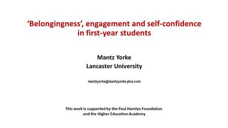 'Belongingness', engagement and self-confidence in first-year students Mantz Yorke Lancaster University This work is supported.