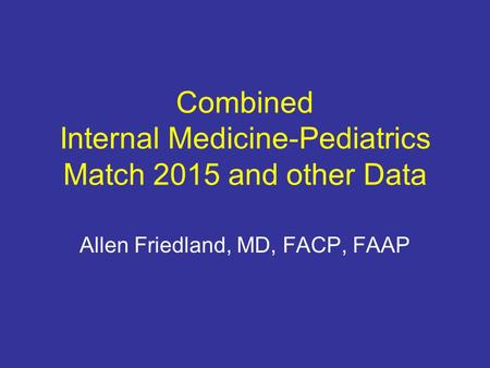 Combined Internal Medicine-Pediatrics Match 2015 and other Data Allen Friedland, MD, FACP, FAAP.