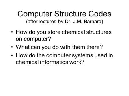 Computer Structure Codes (after lectures by Dr. J.M. Barnard) How do you store chemical structures on computer? What can you do with them there? How do.