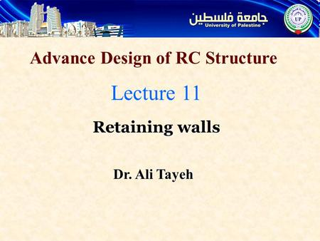 Advance Design of RC Structure Lecture 11 Retaining walls Dr. Ali Tayeh.