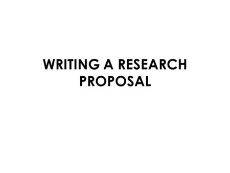 WRITING A RESEARCH PROPOSAL. RESEARCH PROPOSAL Any research study should have a proper proposal in written form before it is actually carried out It is.