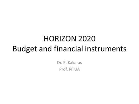 HORIZON 2020 Budget and financial instruments Dr. E. Kakaras Prof. NTUA.