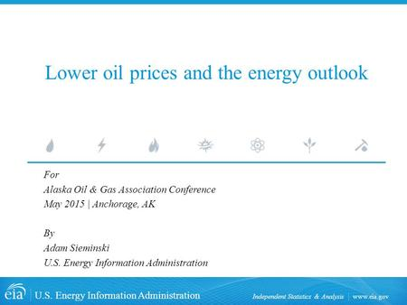 Www.eia.gov U.S. Energy Information Administration Independent Statistics & Analysis Lower oil prices and the energy outlook For Alaska Oil & Gas Association.