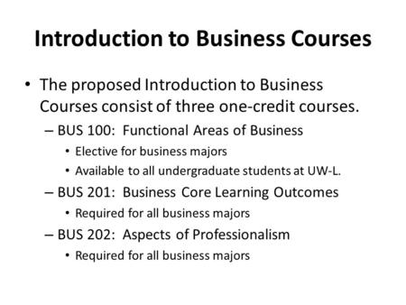 Introduction to Business Courses The proposed Introduction to Business Courses consist of three one-credit courses. – BUS 100: Functional Areas of Business.