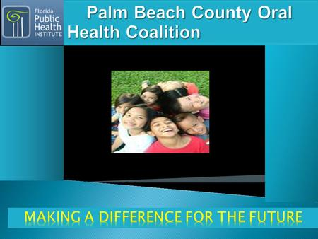  Our Vision: To Have a Healthy Community :  Our Mission: To improve the oral health of all residents in Palm Beach County in order to improve overall.