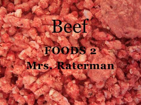 FOODS 2 Mrs. Raterman Beef. Types of Meat 1. Beef: comes from mature cattle over 12 months of age.  Wholesale cuts: a large cut of meat shipped to a.