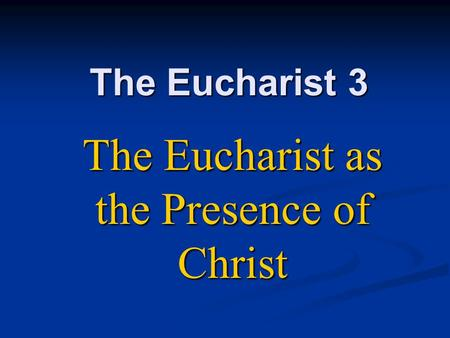 The Eucharist 3 The Eucharist as the Presence of Christ.