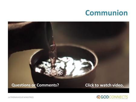 LUTHERAN HOUR MINISTRIES Communion Click to watch video. Questions or Comments?