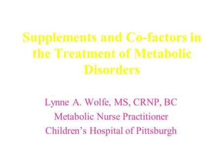 Supplements and Co-factors in the Treatment of Metabolic Disorders Lynne A. Wolfe, MS, CRNP, BC Metabolic Nurse Practitioner Children's Hospital of Pittsburgh.