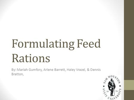 Formulating Feed Rations By: Mariah Gumfory, Arlene Barrett, Haley Vrazel, & Dennis Bratton,