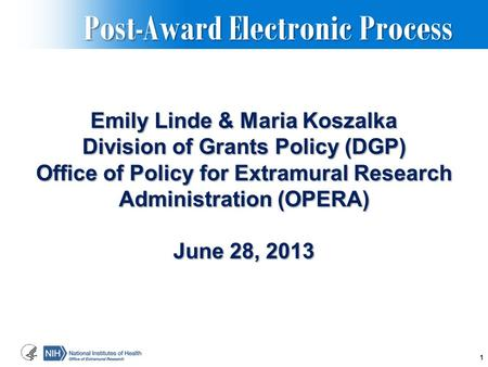 Post-Award Electronic Process Post-Award Electronic Process Emily Linde & Maria Koszalka Division of Grants Policy (DGP) Office of Policy for Extramural.
