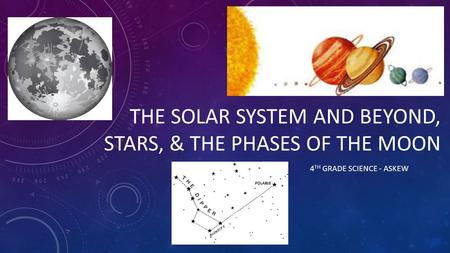 THE SOLAR SYSTEM AND BEYOND, STARS, & THE PHASES OF THE MOON 4 TH GRADE SCIENCE - ASKEW.