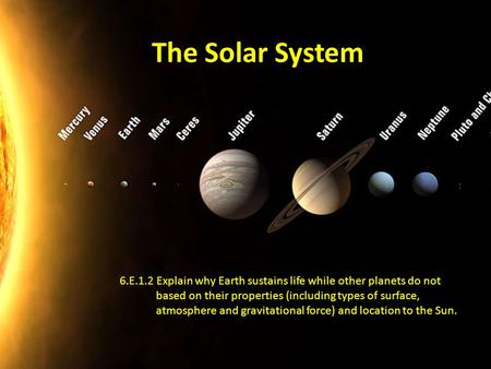 The Solar System 6.E.1.2 Explain why Earth sustains life while other planets do not based on their properties (including types of surface, atmosphere and.