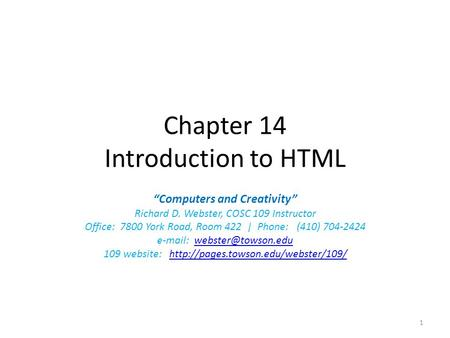 "Chapter 14 Introduction to HTML ""Computers and Creativity"" Richard D. Webster, COSC 109 Instructor Office: 7800 York Road, Room 422 