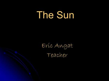 The <strong>Sun</strong> Eric Angat Teacher. Essential Question How does the <strong>Sun</strong> produce energy and how does it affect us and our planet?