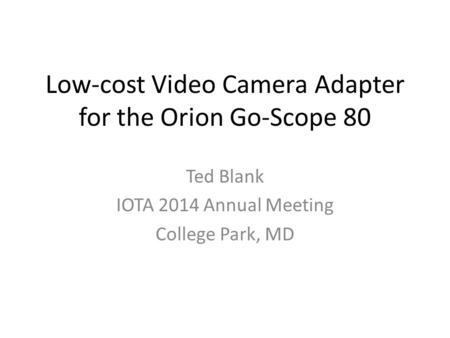 Low-cost Video Camera Adapter for the Orion Go-Scope 80 Ted Blank IOTA 2014 Annual Meeting College Park, MD.