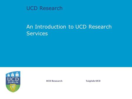 UCD Research Taighde UCDUCD Research An Introduction to UCD Research Services.