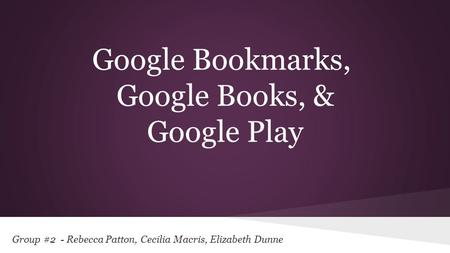 Group #2 - Rebecca Patton, Cecilia Macris, Elizabeth Dunne Google Bookmarks, Google Books, & Google Play.