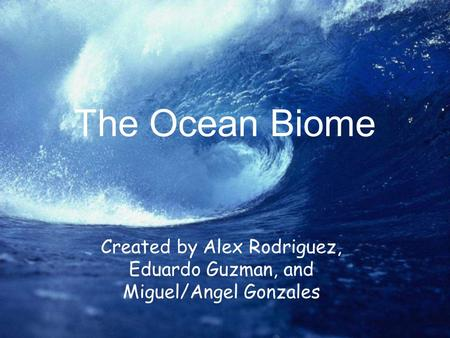 The Ocean Biome Created by Alex Rodriguez, Eduardo Guzman, and Miguel/Angel Gonzales.