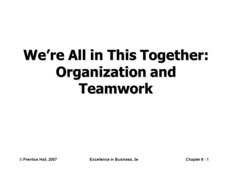 © Prentice Hall, 2007Excellence in Business, 3eChapter 8 - 1 We're All in This Together: Organization and Teamwork.