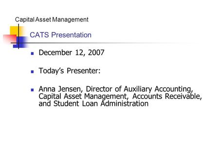Capital Asset Management CATS Presentation December 12, 2007 Today's Presenter: Anna Jensen, Director of Auxiliary Accounting, Capital Asset Management,