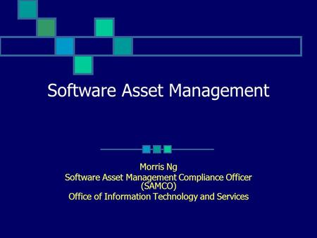 Software Asset Management Morris Ng Software Asset Management Compliance Officer (SAMCO) Office of Information Technology and Services.