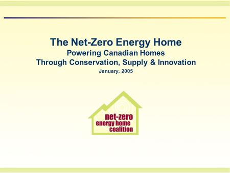 The Net-Zero Energy Home Powering Canadian Homes Through Conservation, Supply & Innovation January, 2005.