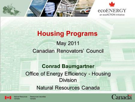 Housing Programs May 2011 Canadian Renovators' Council Conrad Baumgartner Office of Energy Efficiency - Housing Division Natural Resources Canada.