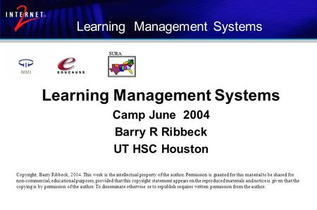 Learning Management Systems Camp June 2004 Barry R Ribbeck UT HSC Houston Copyright, Barry Ribbeck, 2004. This work is the intellectual property of the.