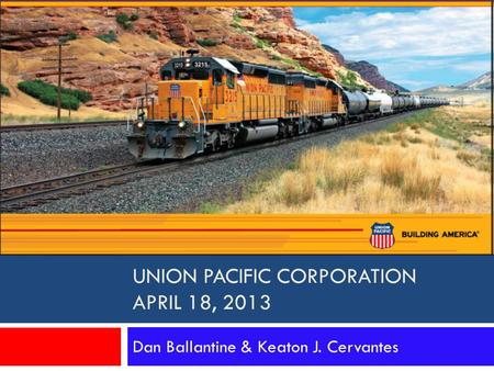 UNION PACIFIC CORPORATION APRIL 18, 2013 Dan Ballantine & Keaton J. Cervantes.