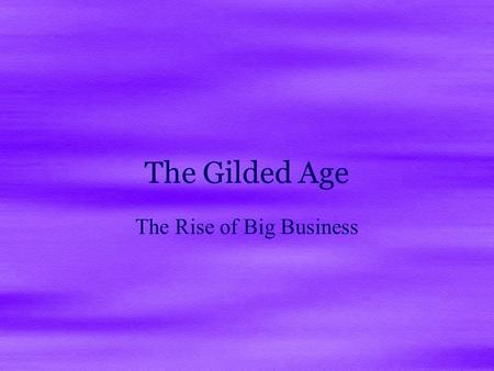 The Gilded Age The Rise of Big Business. The Gilded Age and Progressive Era ( 1865 – 1917) Modern America really begins to emerge in this period  This.