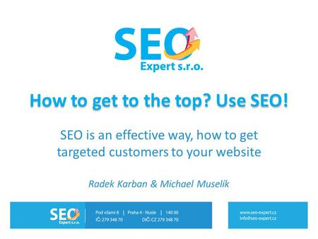 How to get to the top? Use SEO! SEO is an effective way, how to get targeted customers to your website Radek Karban & Michael Muselík.