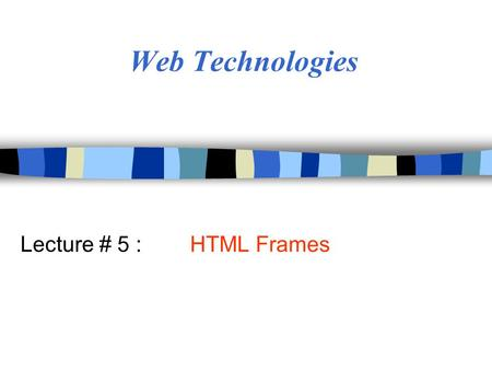 Web Technologies Lecture # 5 : HTML Frames. Objectives n Create/control appearance & placement of frames n Control the behavior of hyperlinks on pages.