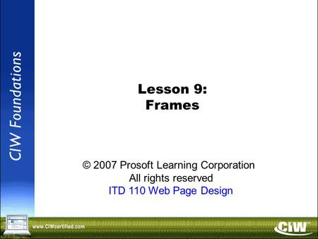 Copyright © 2004 ProsoftTraining, All Rights Reserved. Lesson 9: Frames © 2007 Prosoft Learning Corporation All rights reserved ITD 110 Web Page Design.