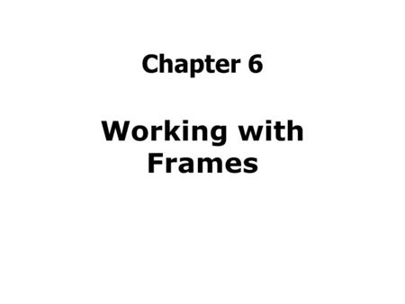 Chapter 6 Working with Frames. Agenda Create Frames Customize Frame Borders Control Frame Margins Add Alternative Text Prevent Frame Resizing Hide or.