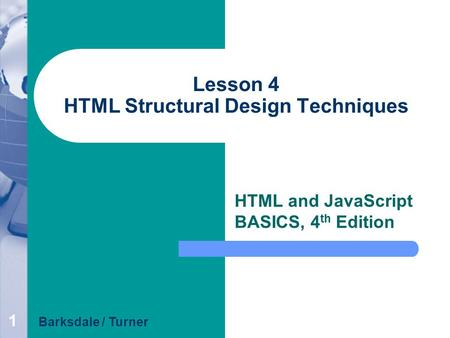 1 Lesson 4 HTML Structural Design Techniques HTML and JavaScript BASICS, 4 th Edition Barksdale / Turner.
