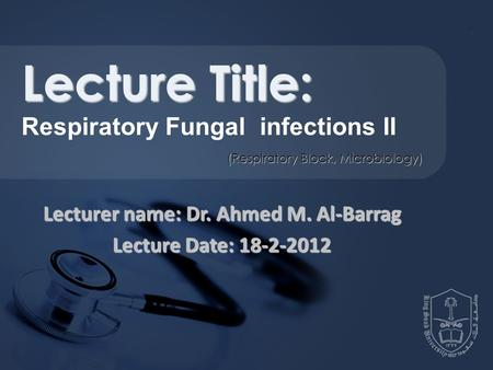 Lecturer name: Dr. Ahmed M. Al-Barrag Lecture Date: 18-2-2012 Lecture Title: Respiratory Fungal infections II (Respiratory Block, Microbiology)