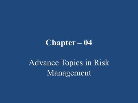 Chapter – 04 Advance Topics in Risk Management. T he Changing Scope of Risk Management: Traditionally, risk management was limited in scope to pure loss.