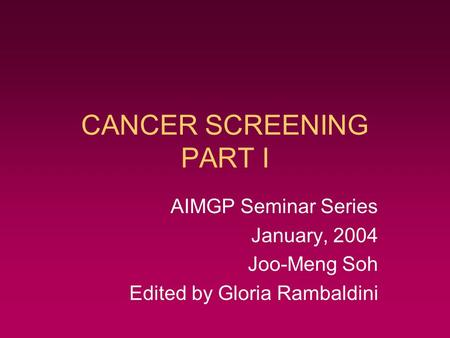 CANCER SCREENING PART I AIMGP Seminar Series January, 2004 Joo-Meng Soh Edited by Gloria Rambaldini.