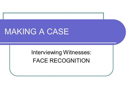 MAKING A CASE Interviewing Witnesses: FACE RECOGNITION.