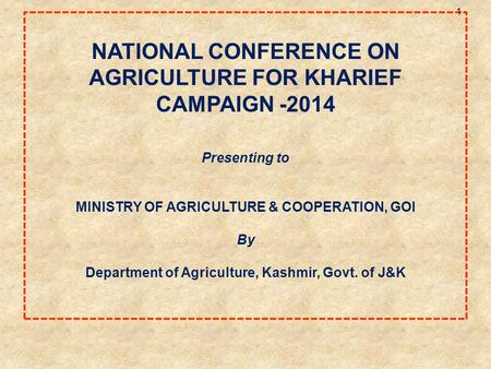 NATIONAL CONFERENCE ON AGRICULTURE FOR KHARIEF CAMPAIGN -2014 Presenting to MINISTRY OF AGRICULTURE & COOPERATION, GOI By Department of Agriculture, Kashmir,