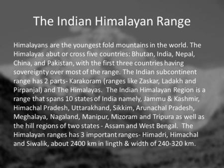 The Indian Himalayan Range Himalayans are the youngest fold mountains in the world. The Himalayas abut or cross five countries: Bhutan, India, Nepal, China,